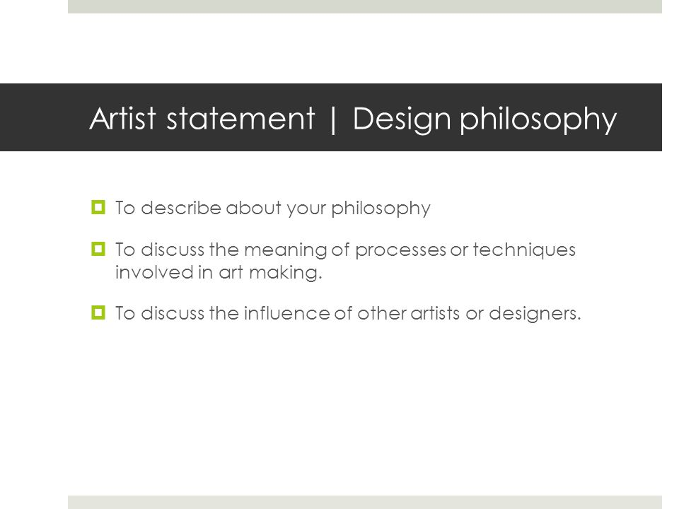 Artist statement | Design philosophy To describe about your philosophy To discuss the meaning of processes or techniques involved in art making.