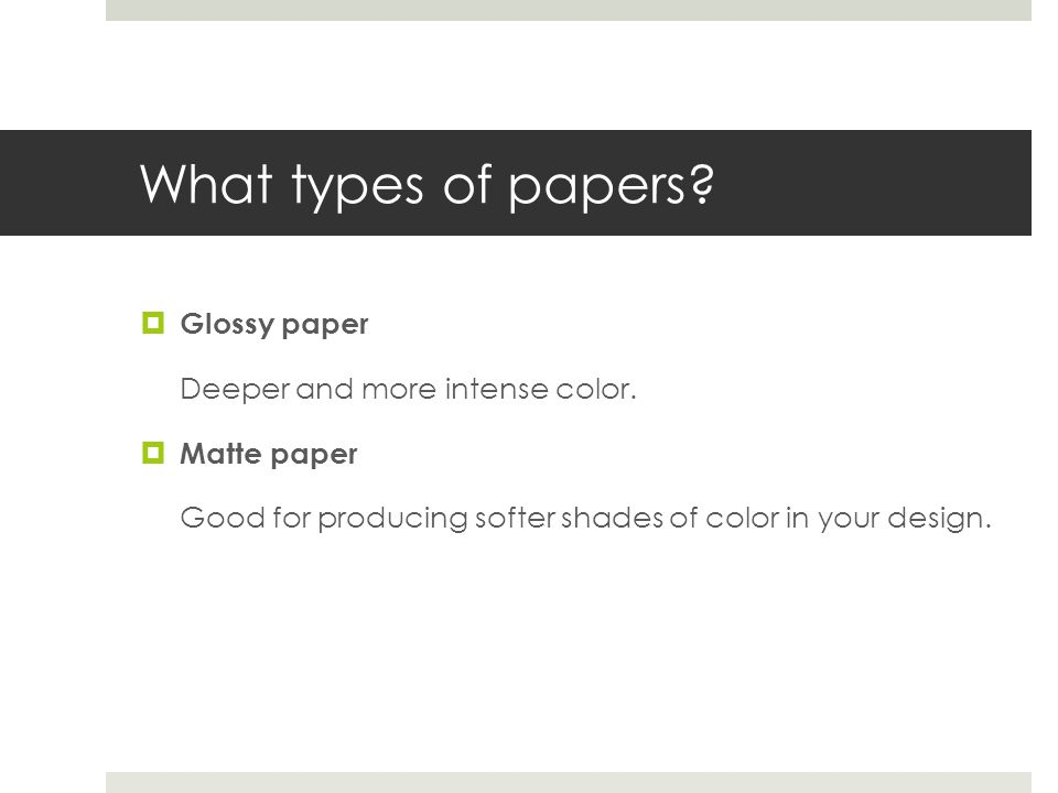 What types of papers? Glossy paper Deeper and more intense color. Matte paper Good for producing softer shades of color in your design.