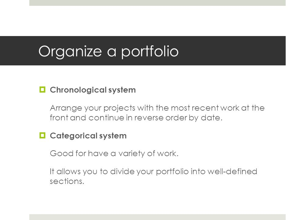 Organize a portfolio Chronological system Arrange your projects with the most recent work at the front and continue in reverse order by date. Categori