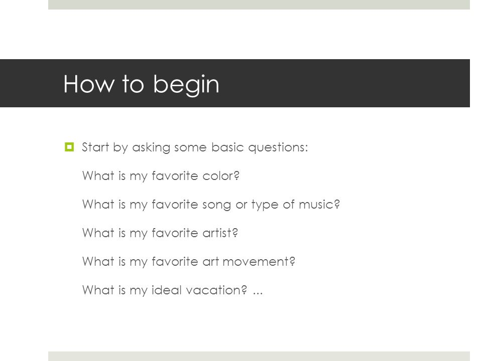 How to begin Start by asking some basic questions: What is my favorite color.