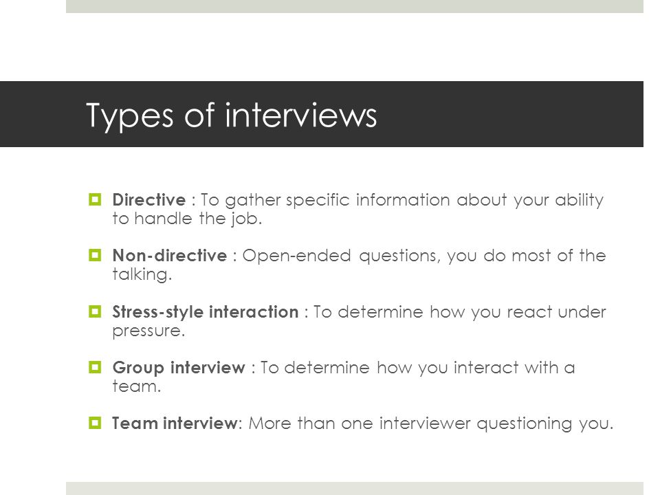 Types of interviews Directive : To gather specific information about your ability to handle the job. Non-directive : Open-ended questions, you do most
