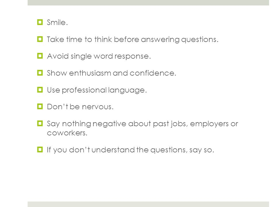 Smile.Take time to think before answering questions.
