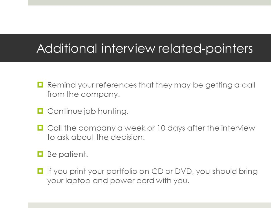 Additional interview related-pointers Remind your references that they may be getting a call from the company. Continue job hunting. Call the company