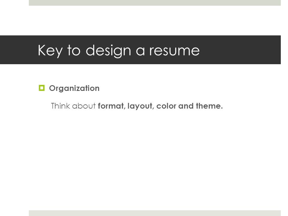 Key to design a resume Organization Think about format, layout, color and theme.