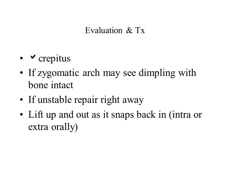 Evaluation & Tx crepitus If zygomatic arch may see dimpling with bone intact If unstable repair right away Lift up and out as it snaps back in (intra
