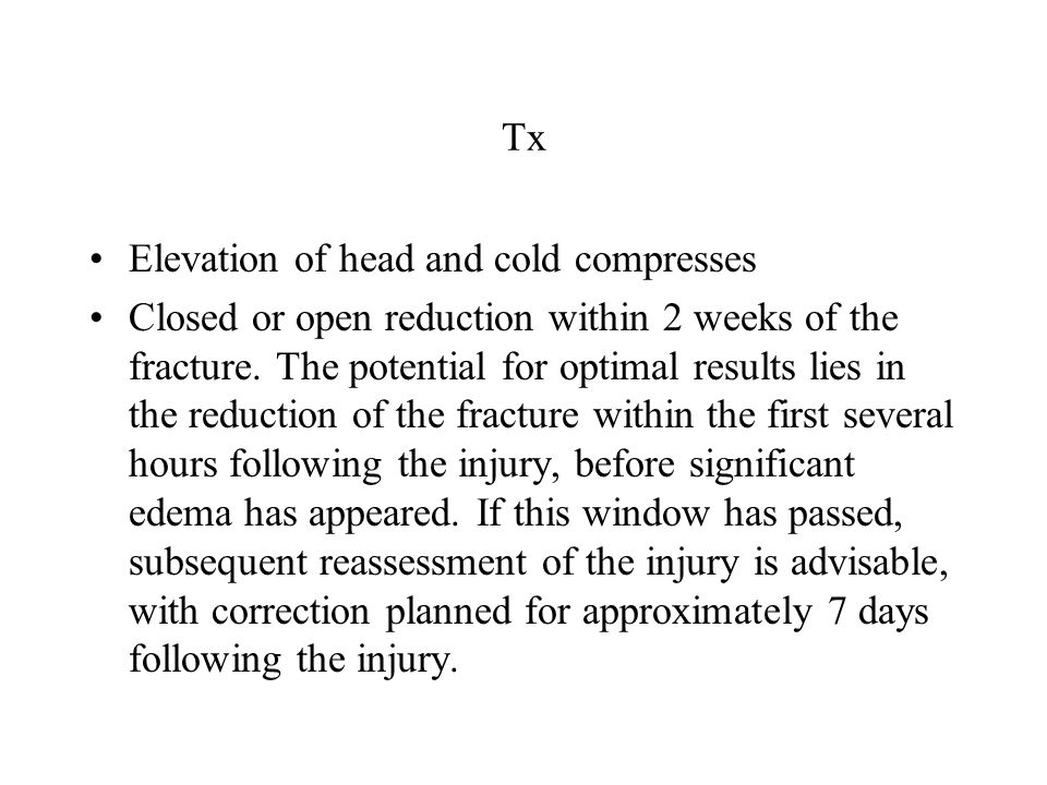 Tx Elevation of head and cold compresses Closed or open reduction within 2 weeks of the fracture. The potential for optimal results lies in the reduct