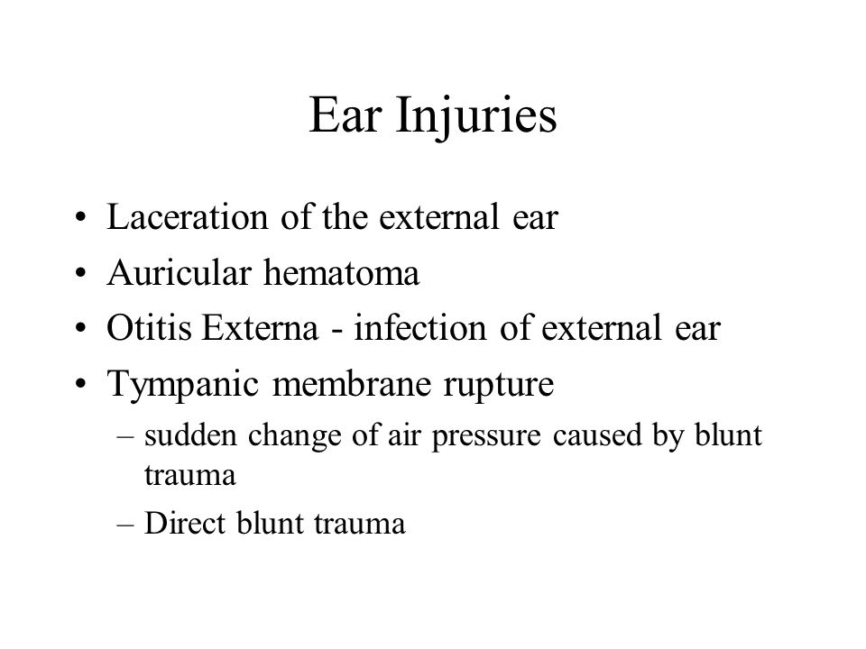 Ear Injuries Laceration of the external ear Auricular hematoma Otitis Externa - infection of external ear Tympanic membrane rupture –sudden change of