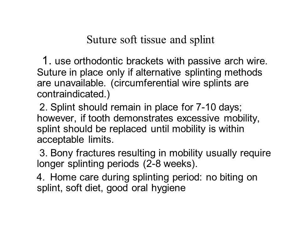 Suture soft tissue and splint 1. use orthodontic brackets with passive arch wire. Suture in place only if alternative splinting methods are unavailabl