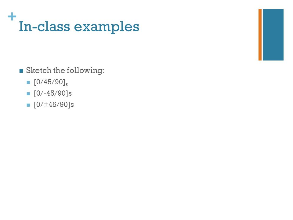 + In-class examples Sketch the following: [0/45/90] s [0/-45/90]s [0/±45/90]s