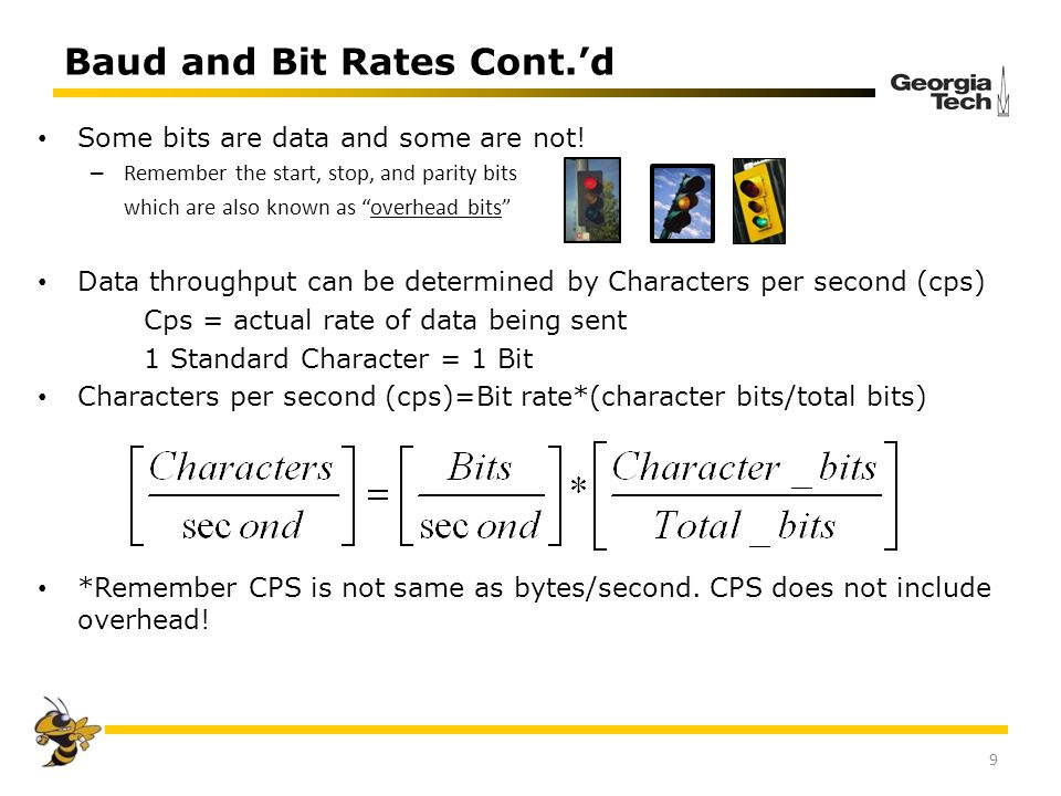 Baud and Bit Rates Cont.d 9 Some bits are data and some are not! – Remember the start, stop, and parity bits which are also known as overhead bits Dat