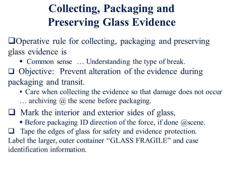 Operative rule for collecting, packaging and preserving glass evidence is Common sense … Understanding the type of break.