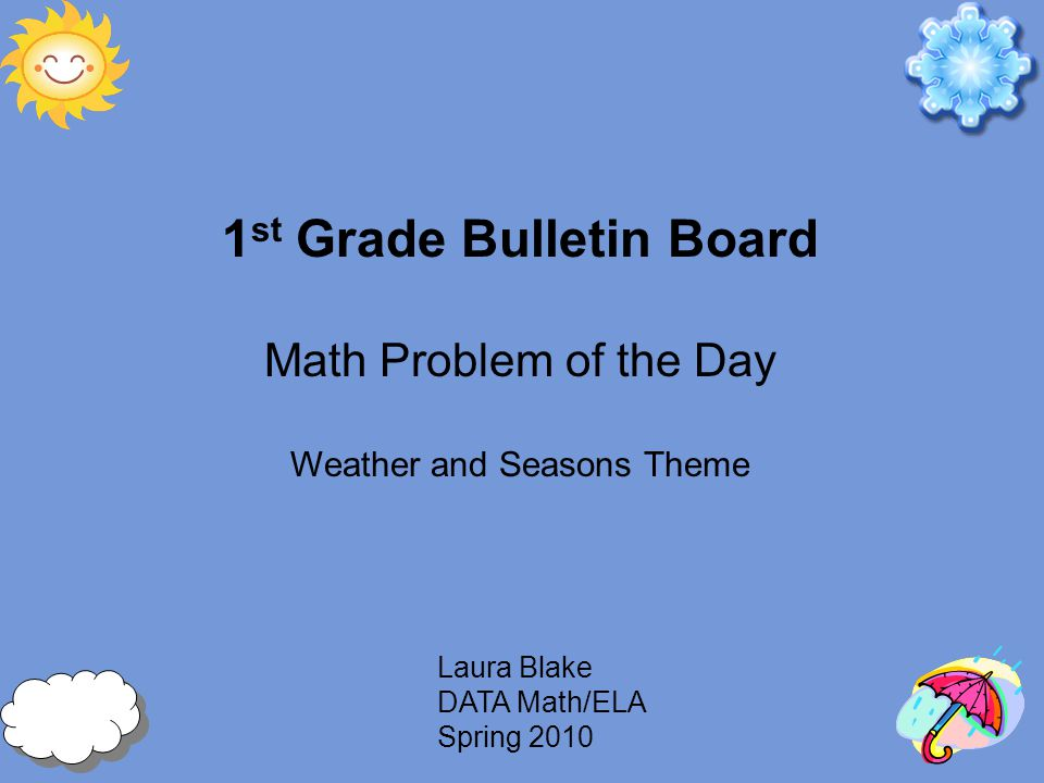 Laura Blake DATA Math/ELA Spring 2010 1 st Grade Bulletin Board Math Problem of the Day Weather and Seasons Theme