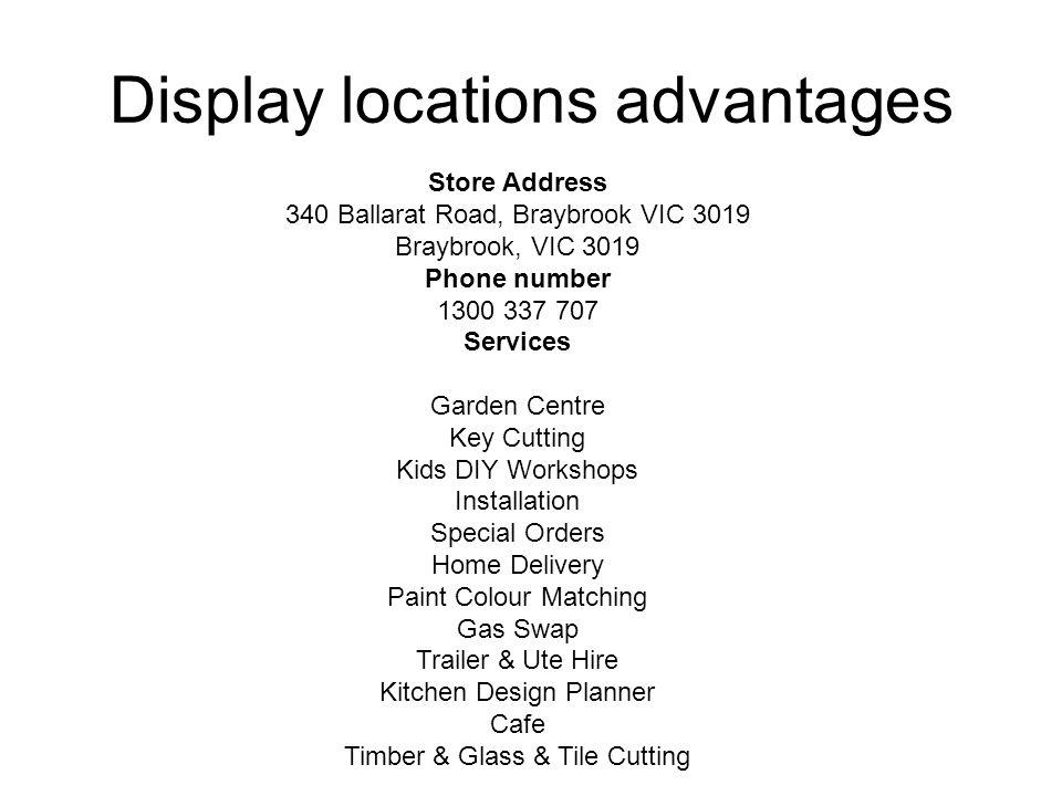 Display locations advantages Store Address 340 Ballarat Road, Braybrook VIC 3019 Braybrook, VIC 3019 Phone number 1300 337 707 Services Garden Centre
