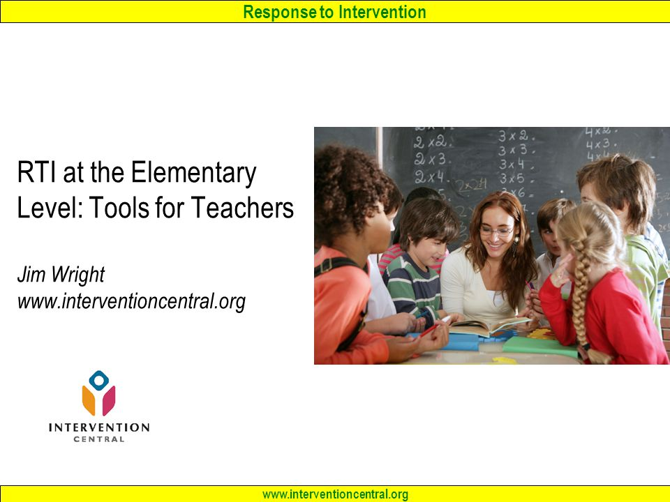 Response to Intervention www.interventioncentral.org RTI at the Elementary Level: Tools for Teachers Jim Wright www.interventioncentral.org