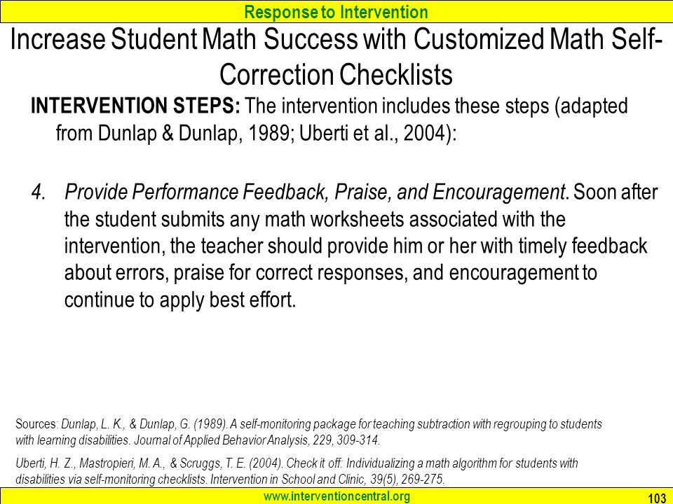 Response to Intervention www.interventioncentral.org Increase Student Math Success with Customized Math Self- Correction Checklists INTERVENTION STEPS: The intervention includes these steps (adapted from Dunlap & Dunlap, 1989; Uberti et al., 2004): 4.
