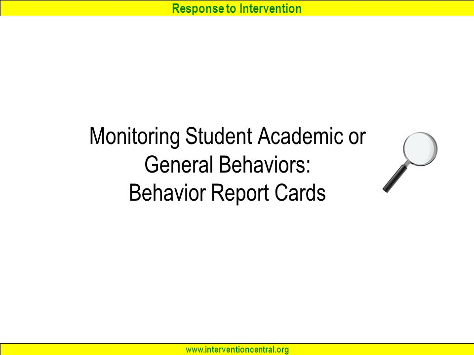 Response to Intervention www.interventioncentral.org Monitoring Student Academic or General Behaviors: Behavior Report Cards