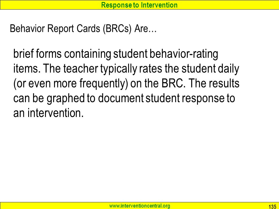 Response to Intervention www.interventioncentral.org 135 Behavior Report Cards (BRCs) Are… brief forms containing student behavior-rating items.