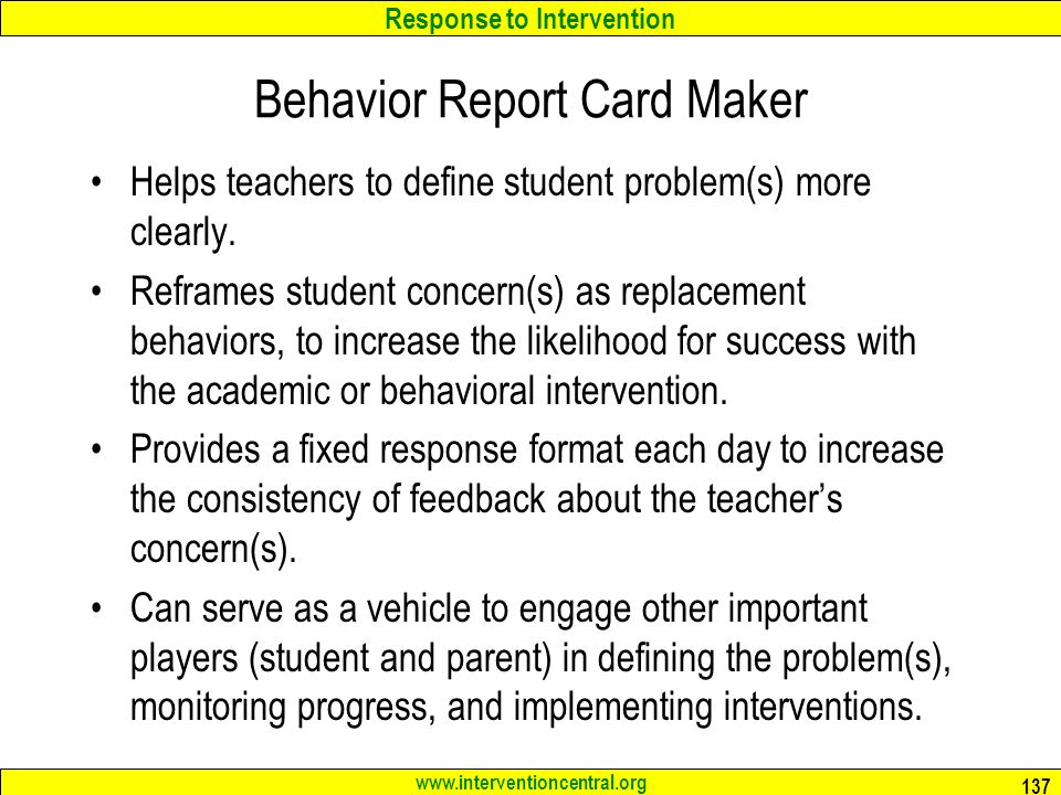 Response to Intervention www.interventioncentral.org Behavior Report Card Maker Helps teachers to define student problem(s) more clearly.