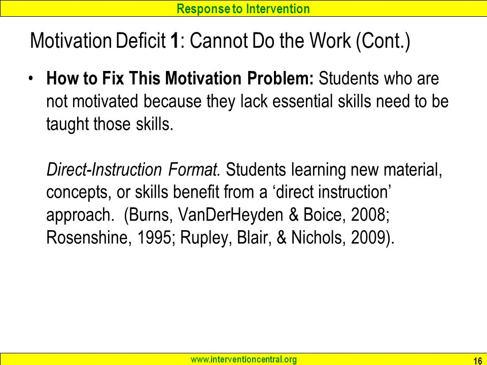 Response to Intervention www.interventioncentral.org Motivation Deficit 1 : Cannot Do the Work (Cont.) How to Fix This Motivation Problem: Students who are not motivated because they lack essential skills need to be taught those skills.