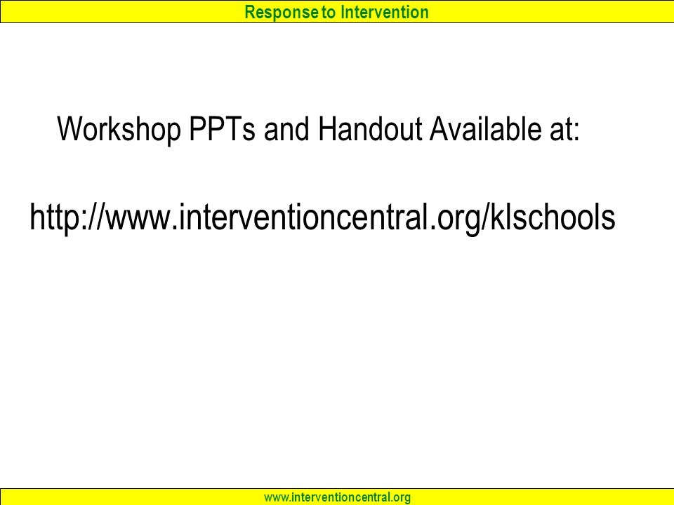Response to Intervention www.interventioncentral.org Workshop PPTs and Handout Available at: http://www.interventioncentral.org/klschools