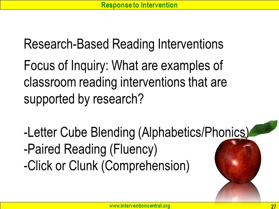 Response to Intervention www.interventioncentral.org Research-Based Reading Interventions Focus of Inquiry: What are examples of classroom reading interventions that are supported by research.