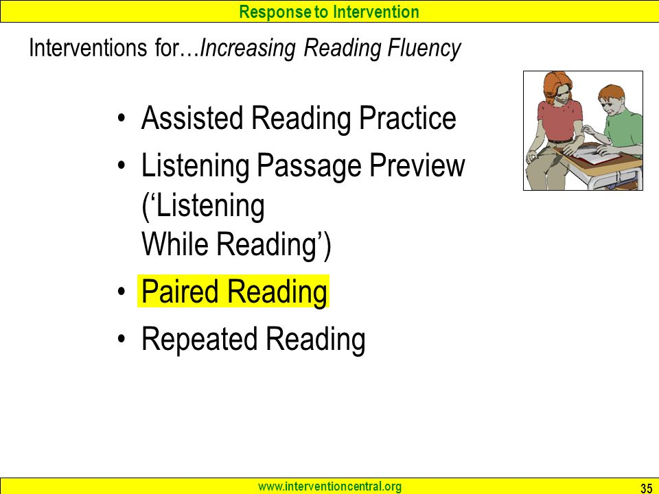 Response to Intervention www.interventioncentral.org 35 Assisted Reading Practice Listening Passage Preview (Listening While Reading) Paired Reading Repeated Reading Interventions for… Increasing Reading Fluency