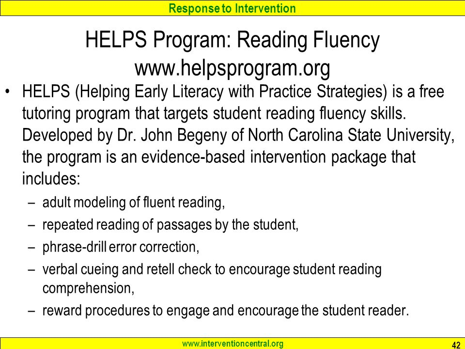 Response to Intervention www.interventioncentral.org HELPS Program: Reading Fluency www.helpsprogram.org HELPS (Helping Early Literacy with Practice Strategies) is a free tutoring program that targets student reading fluency skills.