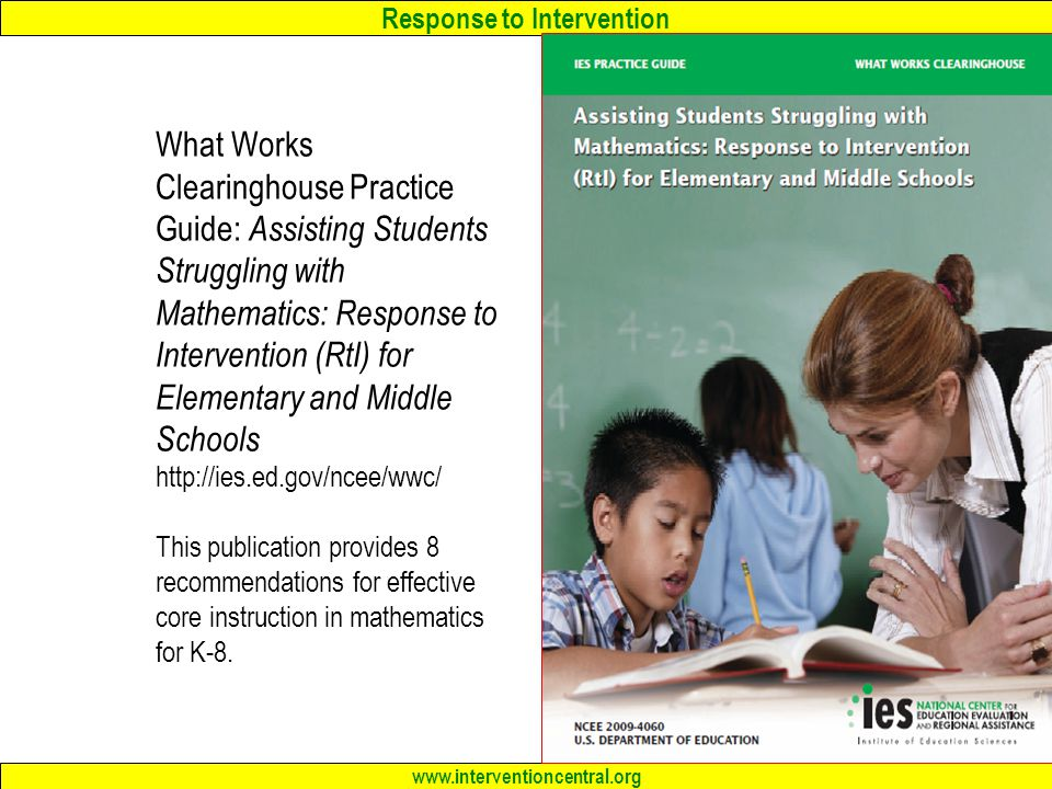 Response to Intervention www.interventioncentral.org What Works Clearinghouse Practice Guide: Assisting Students Struggling with Mathematics: Response to Intervention (RtI) for Elementary and Middle Schools http://ies.ed.gov/ncee/wwc/ This publication provides 8 recommendations for effective core instruction in mathematics for K-8.