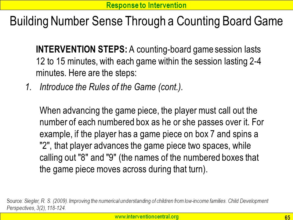 Response to Intervention www.interventioncentral.org INTERVENTION STEPS: A counting-board game session lasts 12 to 15 minutes, with each game within the session lasting 2-4 minutes.