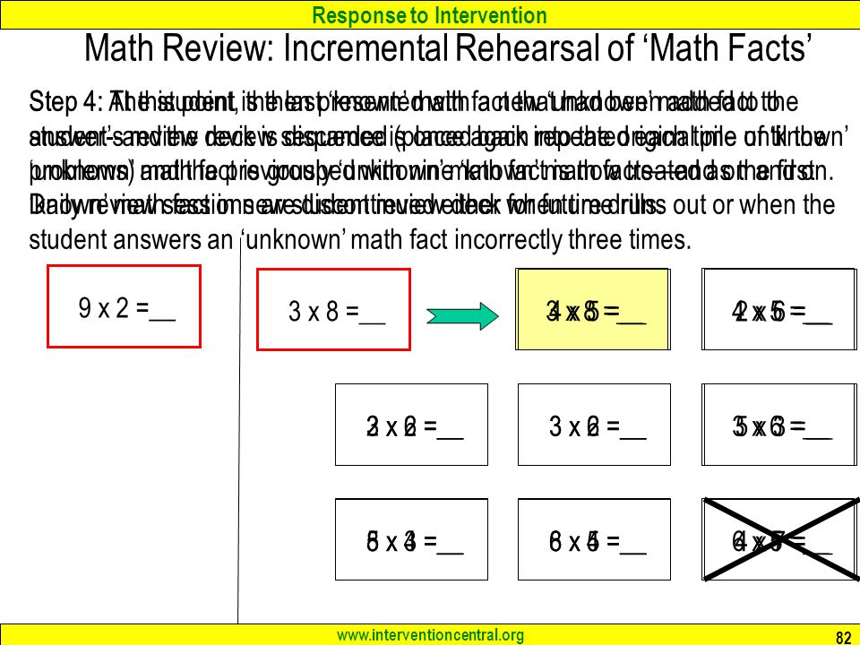 Response to Intervention www.interventioncentral.org 82 Math Review: Incremental Rehearsal of Math Facts Step 4: The student is then presented with a new unknown math fact to answer--and the review sequence is once again repeated each time until the unknown math fact is grouped with nine known math factsand on and on.