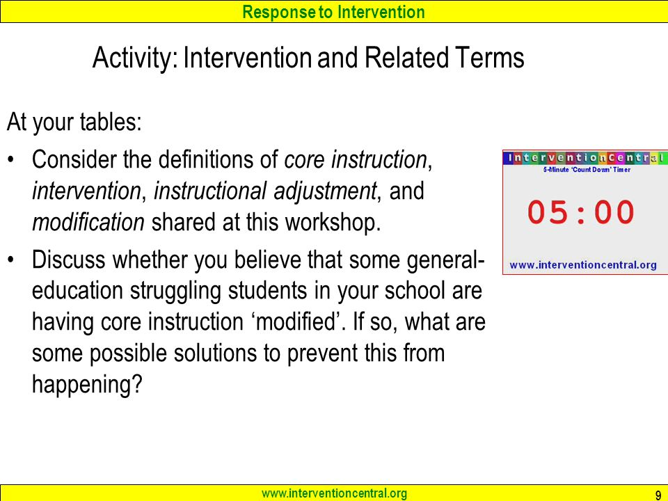 Response to Intervention www.interventioncentral.org Activity: Intervention and Related Terms At your tables: Consider the definitions of core instruction, intervention, instructional adjustment, and modification shared at this workshop.