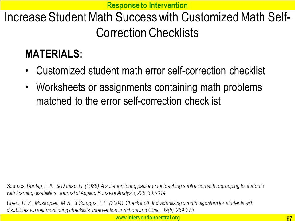 Response to Intervention www.interventioncentral.org Increase Student Math Success with Customized Math Self- Correction Checklists MATERIALS: Customized student math error self-correction checklist Worksheets or assignments containing math problems matched to the error self-correction checklist 97 Sources: Dunlap, L.