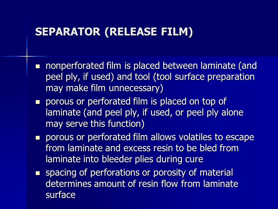 SEPARATOR (RELEASE FILM) nonperforated film is placed between laminate (and peel ply, if used) and tool (tool surface preparation may make film unnece