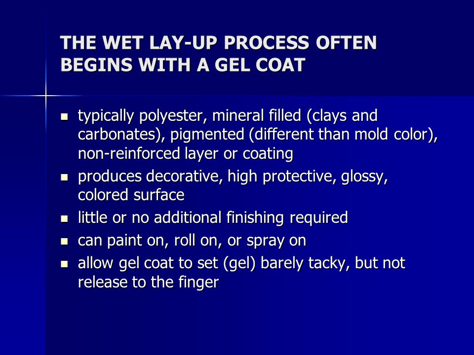 THE WET LAY-UP PROCESS OFTEN BEGINS WITH A GEL COAT typically polyester, mineral filled (clays and carbonates), pigmented (different than mold color),