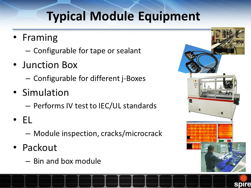Framing – Configurable for tape or sealant Junction Box – Configurable for different j-Boxes Simulation – Performs IV test to IEC/UL standards EL – Module inspection, cracks/microcrack Packout – Bin and box module Typical Module Equipment