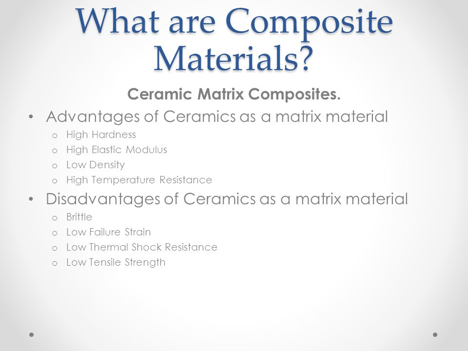 What are Composite Materials? Ceramic Matrix Composites. Advantages of Ceramics as a matrix material o High Hardness o High Elastic Modulus o Low Dens