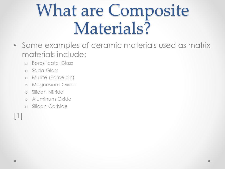What are Composite Materials? Some examples of ceramic materials used as matrix materials include: o Borosilicate Glass o Soda Glass o Mullite (Porcel