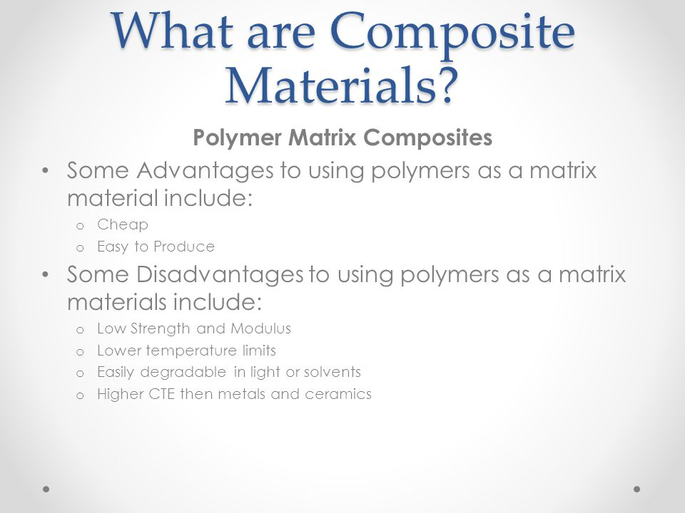 What are Composite Materials? Polymer Matrix Composites Some Advantages to using polymers as a matrix material include: o Cheap o Easy to Produce Some