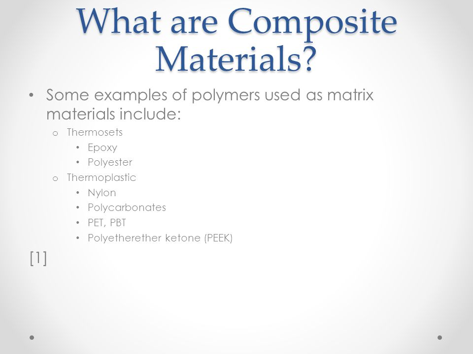 What are Composite Materials? Some examples of polymers used as matrix materials include: o Thermosets Epoxy Polyester o Thermoplastic Nylon Polycarbo