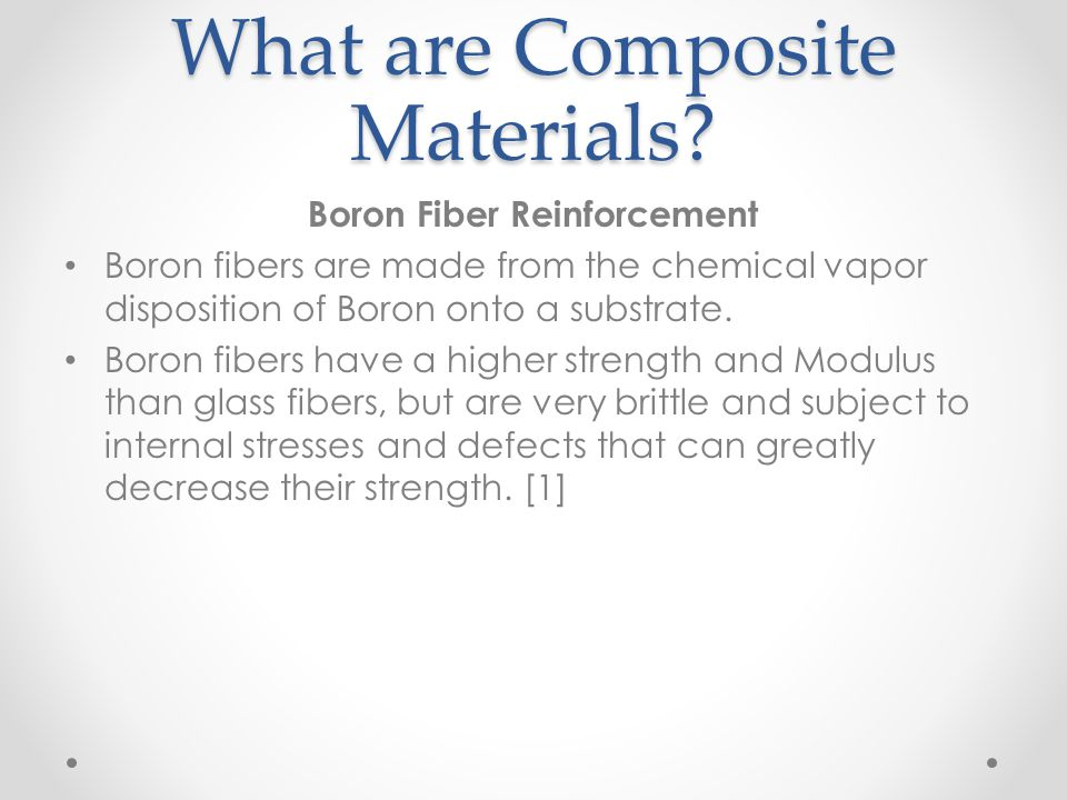 What are Composite Materials? Boron Fiber Reinforcement Boron fibers are made from the chemical vapor disposition of Boron onto a substrate. Boron fib