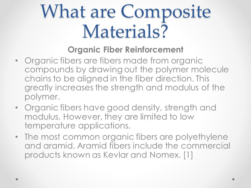 What are Composite Materials? Organic Fiber Reinforcement Organic fibers are fibers made from organic compounds by drawing out the polymer molecule ch