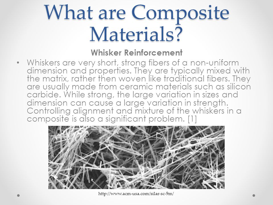 What are Composite Materials? Whisker Reinforcement Whiskers are very short, strong fibers of a non-uniform dimension and properties. They are typical