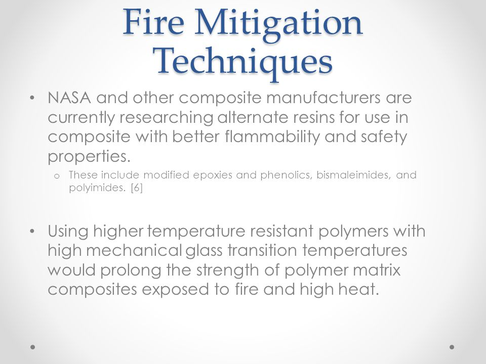 Fire Mitigation Techniques NASA and other composite manufacturers are currently researching alternate resins for use in composite with better flammabi