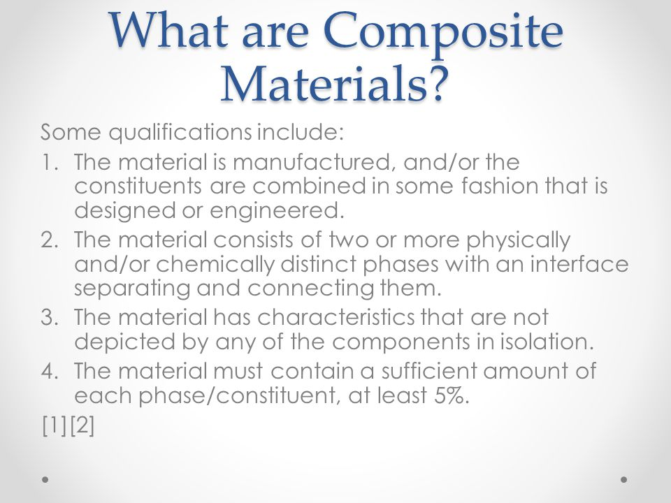 What are Composite Materials? Some qualifications include: 1.The material is manufactured, and/or the constituents are combined in some fashion that i