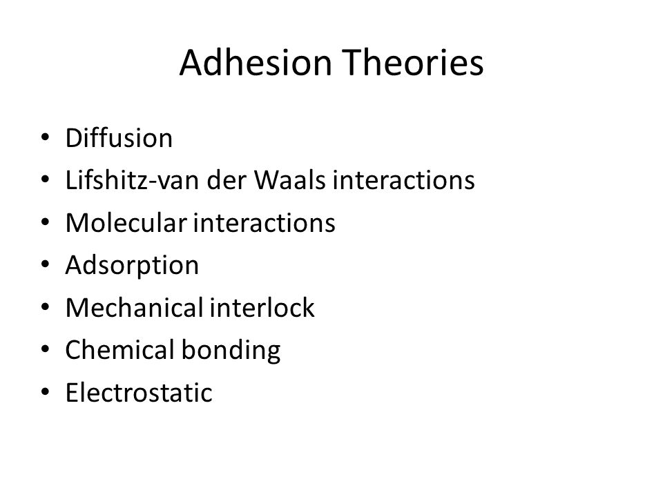 Which Theories are Relevant… To What Degree Chemical bonding Diffusion Adsorption Lifshitz-van der Waals interactions Molecular interactions Mechanical interlocking
