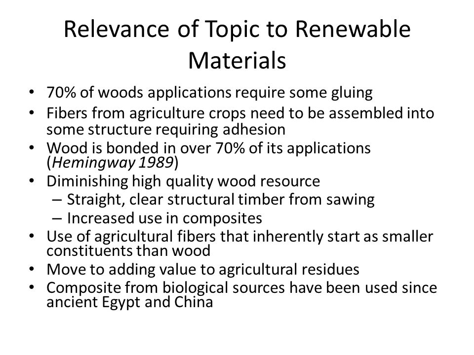 Relevance of Topic to Renewable Materials 70% of woods applications require some gluing Fibers from agriculture crops need to be assembled into some s