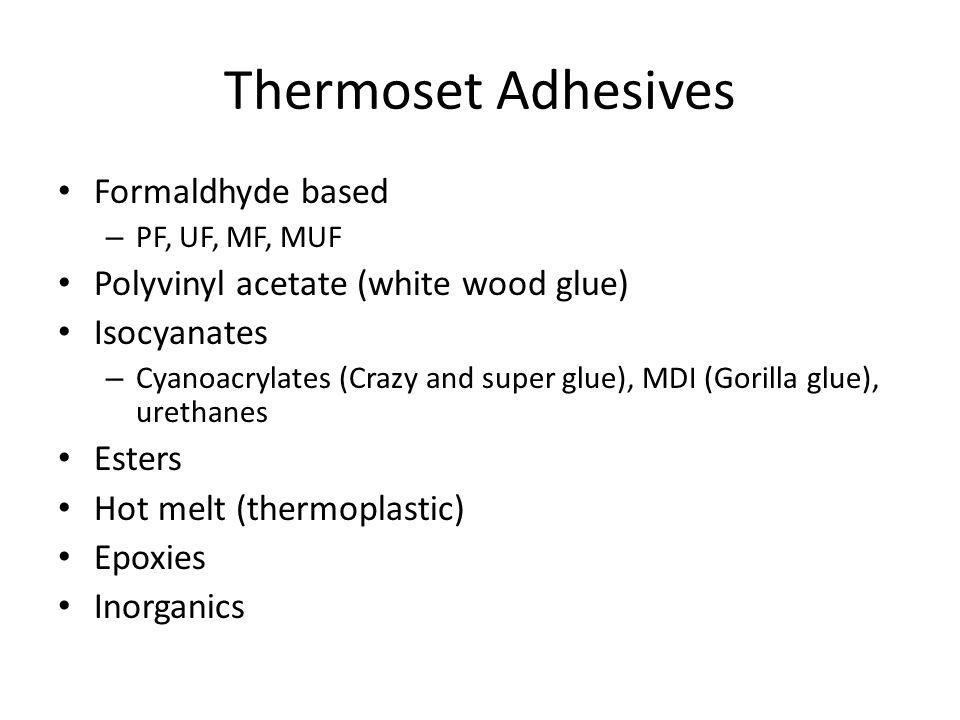 Thermoset Adhesives Formaldhyde based – PF, UF, MF, MUF Polyvinyl acetate (white wood glue) Isocyanates – Cyanoacrylates (Crazy and super glue), MDI (