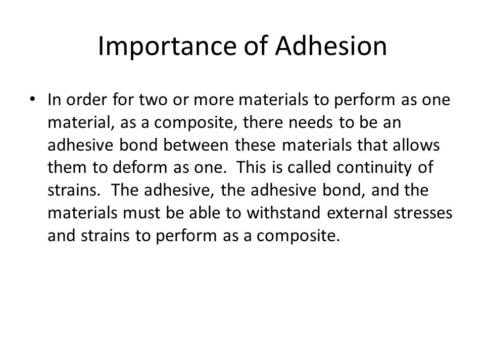 Importance of Adhesion In order for two or more materials to perform as one material, as a composite, there needs to be an adhesive bond between these