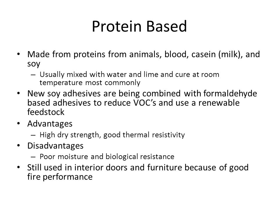 Protein Based Made from proteins from animals, blood, casein (milk), and soy – Usually mixed with water and lime and cure at room temperature most com