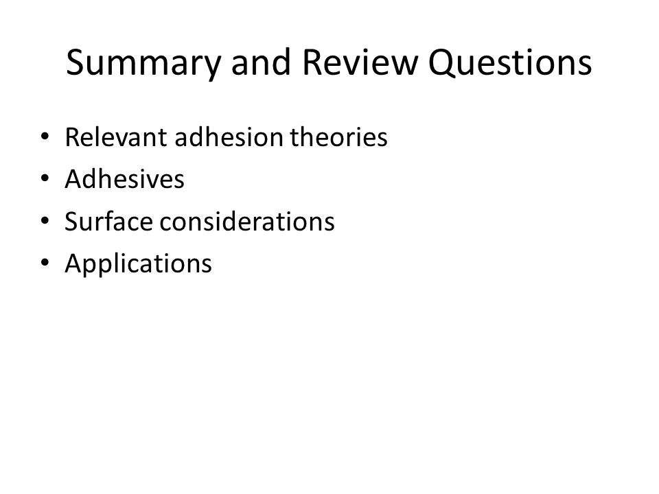 Summary and Review Questions Relevant adhesion theories Adhesives Surface considerations Applications